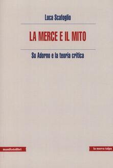 La merce e il mito. Su Adorno e la teoria critica - Luca Scafoglio - copertina