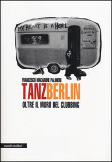 Tanz Berlin. Oltre il muro del clubbing - Francesco Macarone Palmieri - copertina