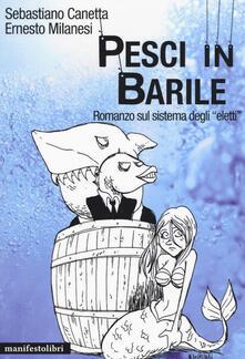 Pesci in barile. Romanzo sul sistema degli «eletti» - Sebastiano Canetta,Ernesto Milanesi - copertina
