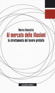 Foto Cover di Al mercato delle illusioni. Lo sfruttamento del lavoro gratuito, Libro di Marco Bascetta, edito da Manifestolibri