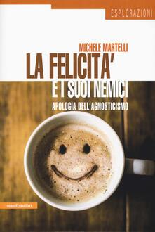 La felicità e i suoi nemici. Apologia dell'agnosticismo - Michele Martelli - copertina