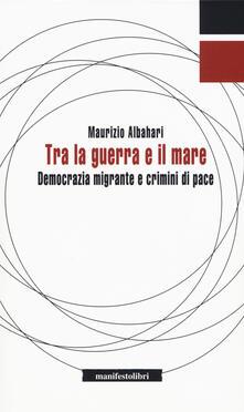 Tra la guerra e il mare. Democrazia migrante e crimini di pace - Maurizio Albahari - copertina