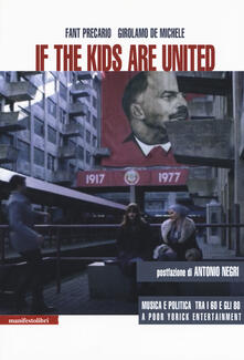 If the kids are united. Musica e politica tra i Sessanta e gli Ottanta - Fant Precario,Girolamo De Michele - copertina