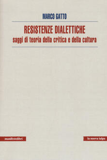 Resistenze dialettiche. Saggi di teoria della critica e della cultura - Marco Gatto - copertina