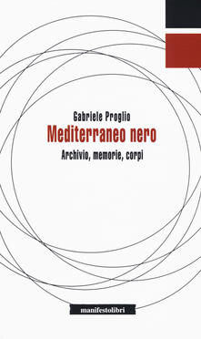 Mediterraneo nero. Archivio, memorie, corpi - Gabriele Proglio - copertina