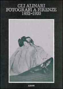 Gli Alinari fotografi a Firenze (1852-1920). Rigore e magia dei grandi fotografi fiorentini. Ediz. illustrata - copertina
