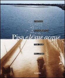 Pisa e le sue acque. Viaggio fotografico fra due millenni. Ediz. illustrata - Piero Pierotti - copertina