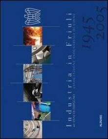 Industrie in Friuli. 60 anni di impegno. Ediz. italiana e inglese - copertina