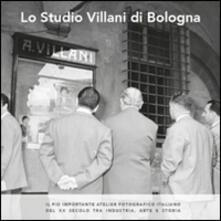 Lo studio Villani di Bologna. Il più importante atelier fotografico italiano del XX secolo tra industria, arte e storia - copertina