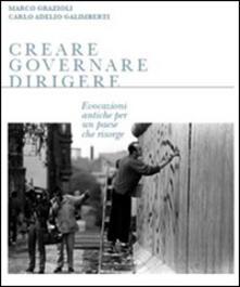 Creare governare dirigere. Evocazioni antiche per un paese che risorge - Marco Grazioli,Carlo A. Galimberti - copertina
