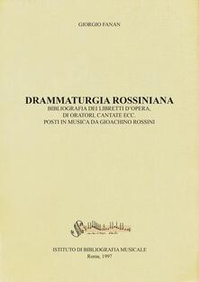Drammaturgia rossiniana. Bibliografia dei libretti d'opera, di oratori, cantate ecc. posti in musica da Gioachino Rossini - Giorgio Fanan - copertina