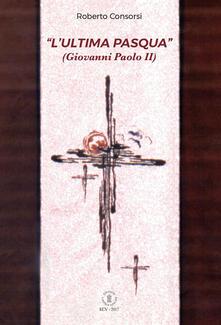 L' «ultima Pasqua» (Giovanni Paolo II) - Roberto Consorsi - copertina