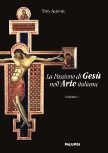 La passione di Gesù nell'arte italiana. Vol. 1 - Tito Amodei - copertina
