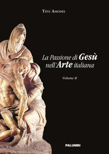 La passione di Gesù nell'arte italiana. Vol. 2 - Tito Amodei - copertina