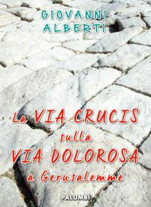 La Via Crucis sulla via dolorosa a Gerusalemme - Giovanni Alberti - copertina