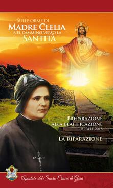 La riparazione. Aprile 2018. Sulle orme di Madre Clelia nel cammino verso la santità - Apostole del sacro cuore di Gesù - copertina