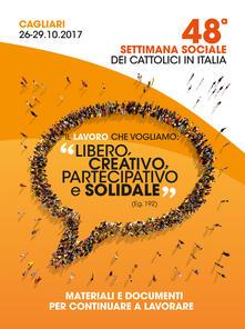 Il lavoro che vogliamo:«libero, creativo, partecipativo e solidale» (Eg. 192). Materiali e documenti per continuare a lavorare. Atti della 48ª Settimana Sociale dei Cattolici Italiani (Cagliari, 26-29 ottobre 2017) - copertina