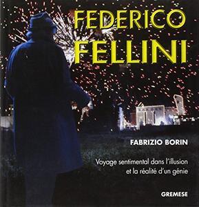 Federico Fellini. Voyage sentimental dans l'illusion et la réalité d'un génie