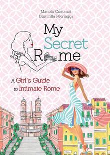 My secret Rome. A girl's guide to intimate Rome - Manola Costanzi,Domitilla Petriaggi - copertina