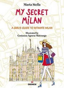 My secret Milan. A girl's guide to intimate Milan - Marta Stella - copertina