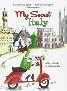 My secret Italy. A girl's guide to intimate Italy - Isabella Campagnol,Beatrice Campagnol,Elisabeth Rainer - copertina