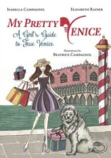 My pretty Venice. A girl's guide to true Venice - Isabella Campagnol,Elisabeth Rainer - copertina