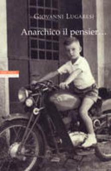 Anarchico il pensier... (fra libertari, preti, alpini e maestri) - Giovanni Lugaresi - copertina