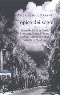 Tropico dei sogni. Bernardin de Saint Pierre, Baudelaire, Conrad, Twain: naufragi e destini incrociati nell'isola di Mauritius