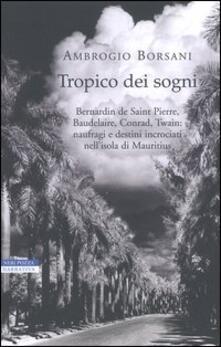 Tropico dei sogni. Bernardin de Saint Pierre, Baudelaire, Conrad, Twain: naufragi e destini incrociati nell'isola di Mauritius - Ambrogio Borsani - copertina