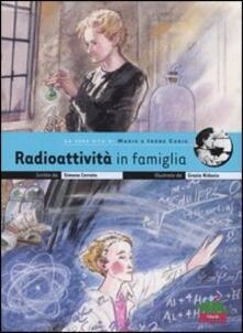 Radioattività in famiglia. La vera vita di Marie e Irène Curie - Simona Cerrato - copertina