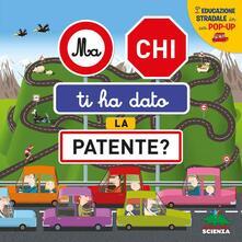 Ma chi ti ha dato la patente? Leducazione stradale in un pop-up. Ediz. a colori.pdf