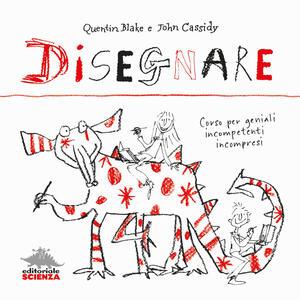 Disegnare. Corso per geniali incompetenti incompresi - Quentin Blake,John Cassidy - copertina