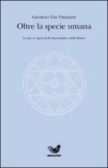Oltre la specie umana. La vita e l'opera di Sri Aurobindo e della Madre - Georges Van Vrekhem - copertina