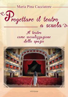 Progettare il teatro a scuola. Il teatro come socializzazione dello spazio - M. Pina Cacciatore - copertina