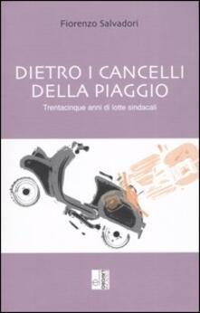Dietro i cancelli della Piaggio. Trentacinque anni di lotte sindacali - Fiorenzo Salvadori - copertina