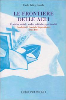 Le frontiere delle ACLI. Pratiche sociali, scelte politiche, spiritualità. I verbali del Consiglio di presidenza - C. Felice Casula - copertina