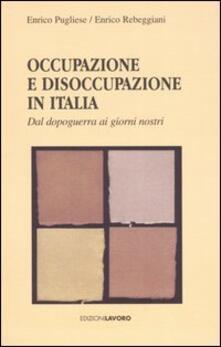 Occupazione e disoccupazione in Italia. Dal dopoguerra ai giorni nosttri - Enrico Pugliese,Enrico Rebeggiani - copertina