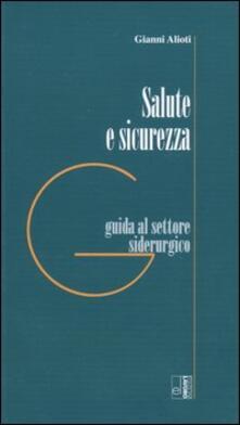 Salute e sicurezza. Guida al settore siderurgico - Gianni Alioti - copertina
