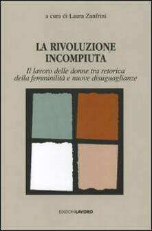 La rivoluzione incompiuta. Il lavoro delle donne tra retorica della femminilità e nuove disugualianze - copertina