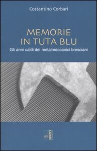 Memorie in tuta blu. Gli anni caldi dei metalmeccanici bresciani