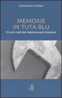 Memorie in tuta blu. Gli anni caldi dei metalmeccanici bresciani - Costantino Corbari - copertina