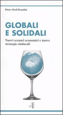 Globali e solidali. Nuovi scenari economici e nuove strategie sindacali - Pietro Merli Brandini - copertina
