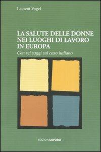 La La salute delle donne nei luoghi di lavoro in Europa. Con sei saggi sul caso italiano - Vogel Laurent - wuz.it
