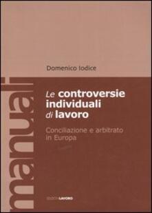 Le controversie individuali di lavoro. Conciliazione e arbitrato in Europa - Domenico Iodice - copertina