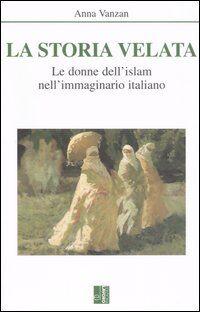 La storia velata. Le donne dell'Islam nell'immaginario italiano