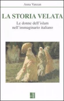 La storia velata. Le donne dell'Islam nell'immaginario italiano - Anna Vanzan - copertina