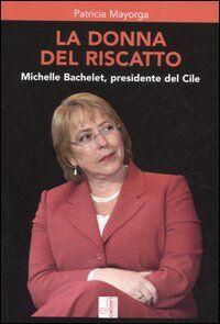 La donna del riscatto. Michelle Bachelet, presidente del Cile