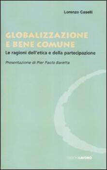Globalizzazione e bene comune. Le ragioni dell'etica e della partecipazione - Lorenzo Caselli - copertina