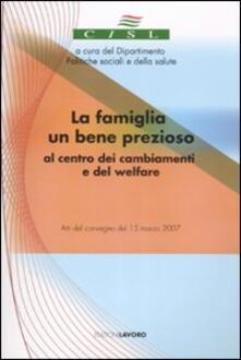 La famiglia un bene prezioso al centro dei cambiamenti e del welfare. Atti del convegno (15 marzo 2007). Con CD-ROM - copertina
