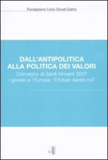 Dall'antipolitica alla politica dei valori. Convegno di Saint-Vincent 2007. I giovani e l'Europa: «il futuro siamo noi»